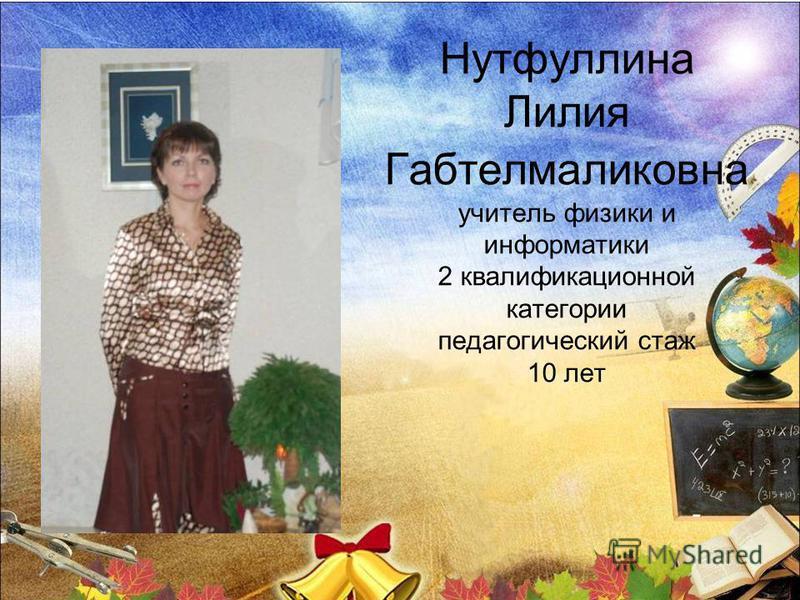 Нутфуллина Лилия Габтелмаликовна учитель физики и информатики 2 квалификационной категории педагогический стаж 10 лет