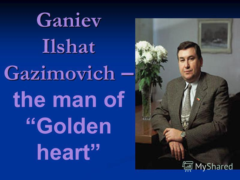 Ganiev Ilshat Gazimovich – Ganiev Ilshat Gazimovich – the man of Golden heart