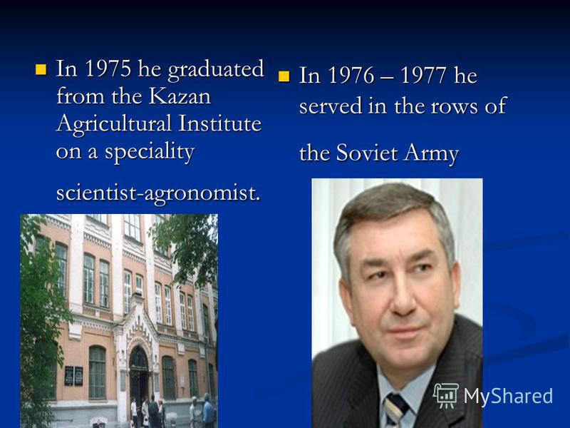 In 1975 he graduated from the Kazan Agricultural Institute on a speciality scientist-agronomist. In 1975 he graduated from the Kazan Agricultural Institute on a speciality scientist-agronomist. In 1976 – 1977 he served in the rows of the Soviet Army
