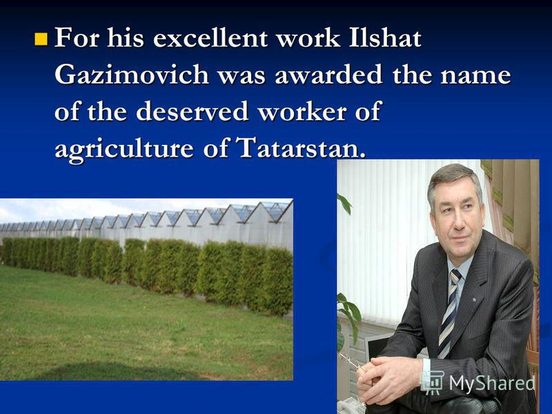 For his excellent work Ilshat Gazimovich was awarded the name of the deserved worker of agriculture of Tatarstan. For his excellent work Ilshat Gazimovich was awarded the name of the deserved worker of agriculture of Tatarstan.