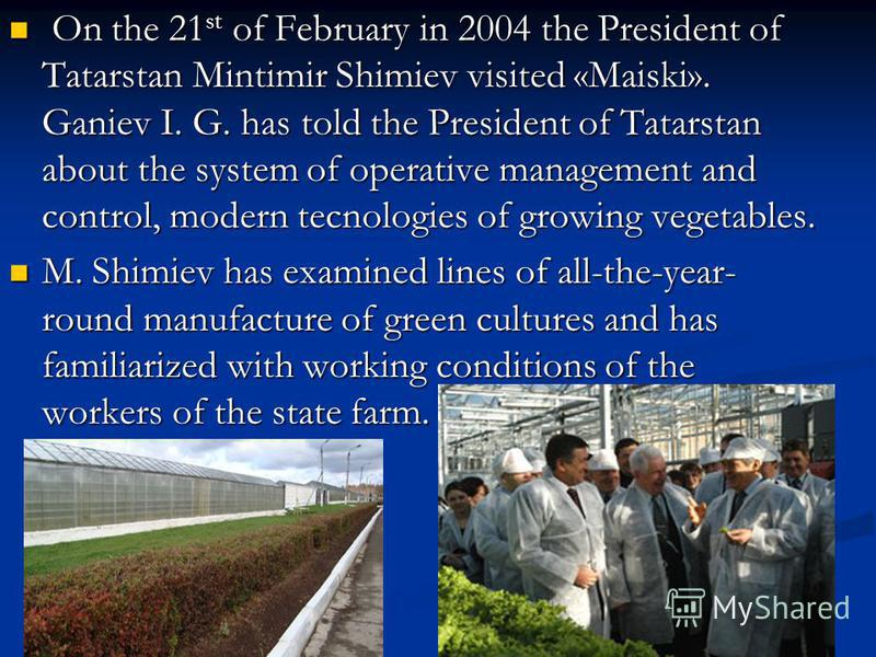 On the 21 st of February in 2004 the President of Tatarstan Mintimir Shimiev visited «Maiski». Ganiev I. G. has told the President of Tatarstan about the system of operative management and control, modern tecnologies of growing vegetables. On the 21