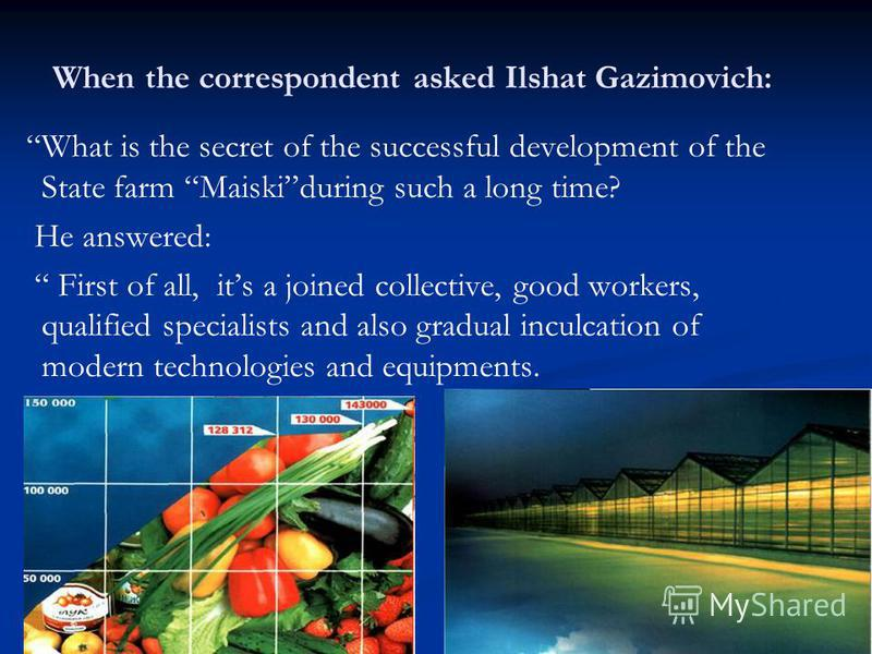 When the correspondent asked Ilshat Gazimovich: What is the secret of the successful development of the State farm Maiskiduring such a long time? He answered: First of all, its a joined collective, good workers, qualified specialists and also gradual