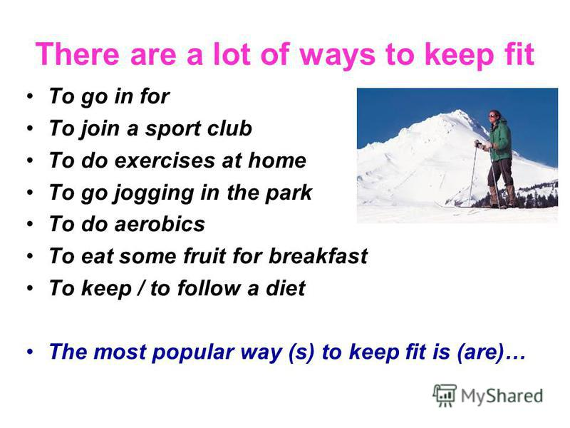 There are a lot of ways to keep fit To go in for To join a sport club To do exercises at home To go jogging in the park To do aerobics To eat some fruit for breakfast To keep / to follow a diet The most popular way (s) to keep fit is (are)…