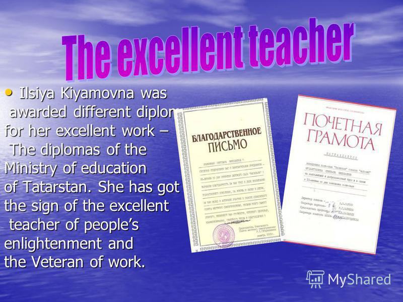 Ilsiya Kiyamovna was Ilsiya Kiyamovna was awarded different diplomas awarded different diplomas for her excellent work – The diplomas of the The diplomas of the Ministry of education of Tatarstan. She has got the sign of the excellent teacher of peop