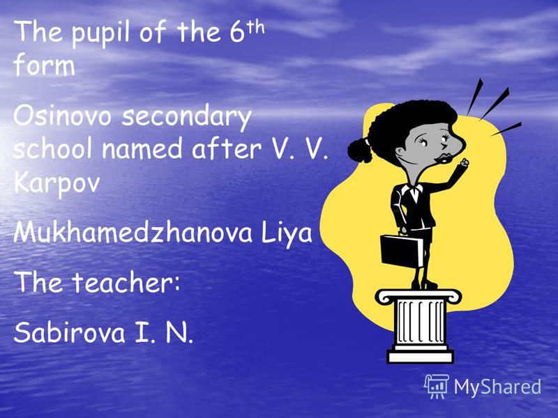 The pupil of the 6 th form Osinovo secondary school named after V. V. Karpov Mukhamedzhanova Liya The teacher: Sabirova I. N.