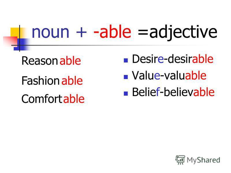 noun + -able =adjective Desire-desirable Value-valuable Belief-believable Reasonable Fashionable Comfortable