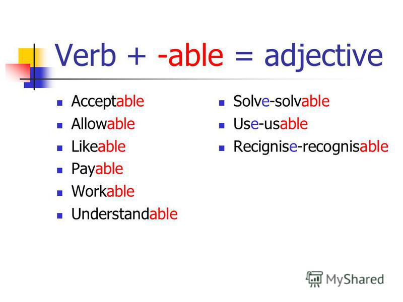 Verb + -able = adjective Acceptable Allowable Likeable Payable Workable Understandable Solve-solvable Use-usable Recignise-recognisable
