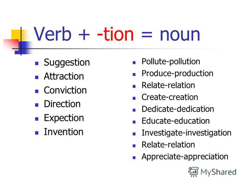 Verb + -tion = noun Suggestion Attraction Conviction Direction Expection Invention Pollute-pollution Produce-production Relate-relation Create-creation Dedicate-dedication Educate-education Investigate-investigation Relate-relation Appreciate-appreci