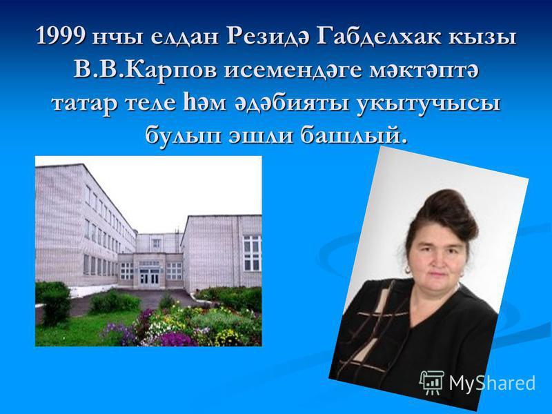 1999 нчы елдан Резид ә Габделхак кызы В.В.Карпов исеменд ә ге м ә кт ә пт ә татар теле һә м ә д ә бияты укытучысы булып эшли башлый.