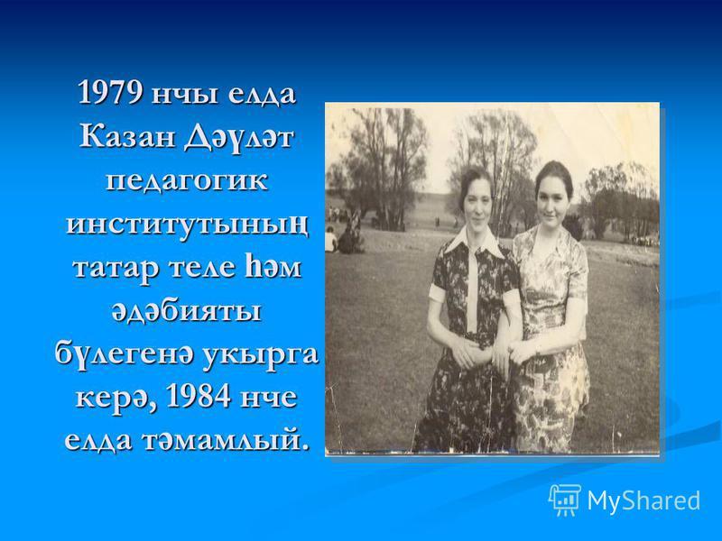 1979 нчы елда Казан Д әү л ә т педагогик институтыны ң татар теле һә м ә д ә бияты б ү леген ә укырга кер ә, 1984 нче елда т ә мамлый.