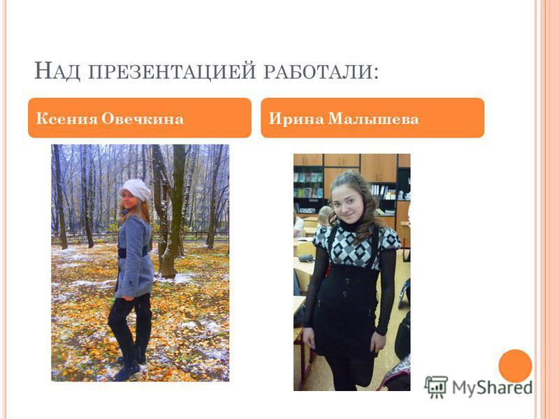 Н АД ПРЕЗЕНТАЦИЕЙ РАБОТАЛИ : Ксения Овечкина Ирина Малышева