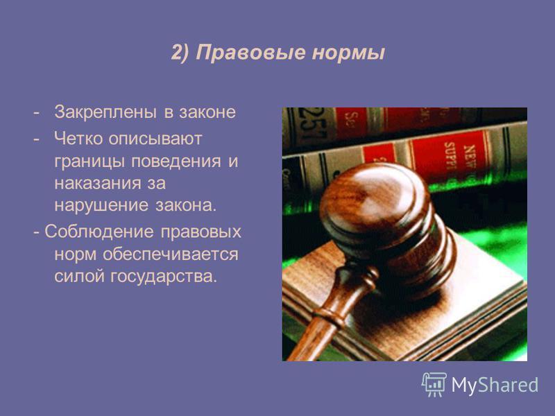 2) Правовые нормы -Закреплены в законе -Четко описывают границы поведения и наказания за нарушение закона. - Соблюдение правовых норм обеспечивается силой государства.