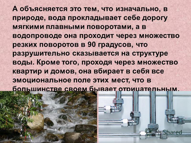 А объясняется это тем, что изначально, в природе, вода прокладывает себе дорогу мягкими плавными поворотами, а в водопроводе она проходит через множество резких поворотов в 90 градусов, что разрушительно сказывается на структуре воды. Кроме того, про
