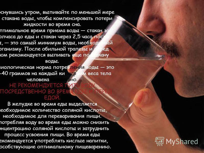 Проснувшись утром, выпивайте по меньшей мере два стакана воды, чтобы компенсировать потери жидкости во время сна. Оптимальное время приема воды стакан за полчаса до еды и стакан через 2,5 часа после еды, это самый минимум воды, необходимый организму.