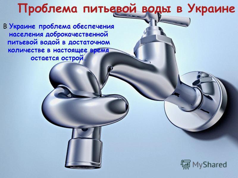 В Украине проблема обеспечения населения доброкачественной питьевой водой в достаточном количестве в настоящее время остается острой. Проблема питьевой воды в Украине