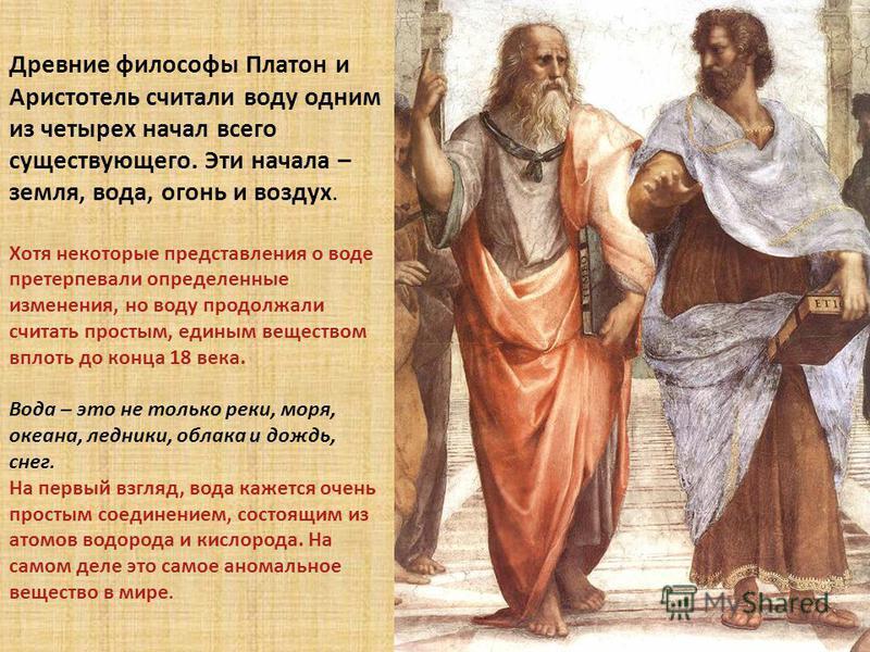 Древние философы Платон и Аристотель считали воду одним из четырех начал всего существующего. Эти начала – земля, вода, огонь и воздух. Хотя некоторые представления о воде претерпевали определенные изменения, но воду продолжали считать простым, едины