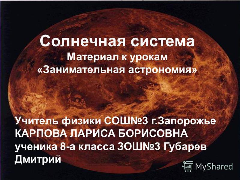 Солнечная система Материал к урокам «Занимательная астрономия» Учитель физики СОШ3 г.Запорожье КАРПОВА ЛАРИСА БОРИСОВНА ученика 8-а класса ЗОШ3 Губарев Дмитрий