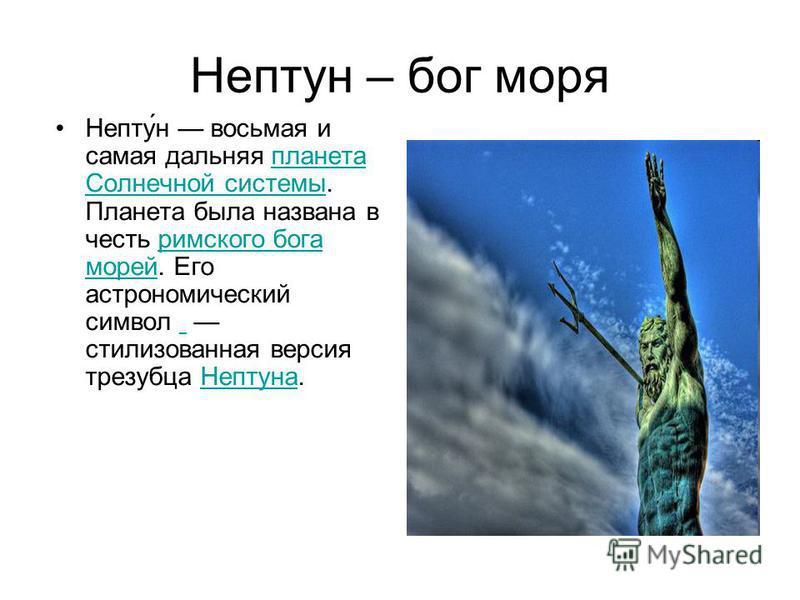 Нептун – бог моря Непту́н восьмая и самая дальняя планета Солнечной системы. Планета была названа в честь римского бога морей. Его астрономический символ стилизованная версия трезубца Нептуна.планета Солнечной системы римского бога морей Нептуна