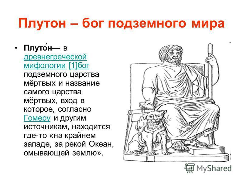 Плутон – бог подземного мира Плуто́н в древнегреческой мифологии [1]бог подземного царства мёртвых и название самого царства мёртвых, вход в которое, согласно Гомеру и другим источникам, находится где-то «на крайнем западе, за рекой Океан, омывающей