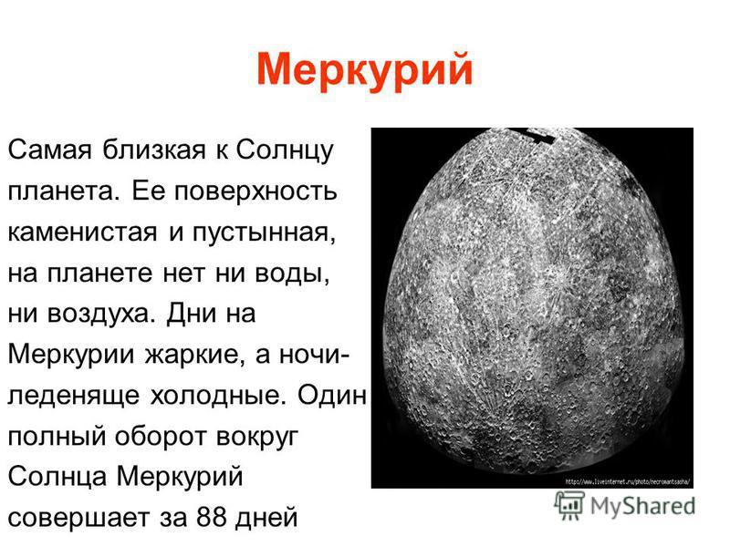 Меркурий Самая близкая к Солнцу планета. Ее поверхность каменистая и пустынная, на планете нет ни воды, ни воздуха. Дни на Меркурии жаркие, а ночи- леденяще холодные. Один полный оборот вокруг Солнца Меркурий совершает за 88 дней