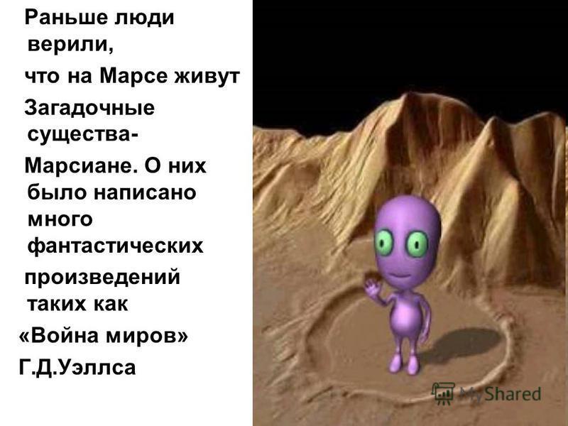 Раньше люди верили, что на Марсе живут Загадочные существа- Марсиане. О них было написано много фантастических произведений таких как «Война миров» Г.Д.Уэллса