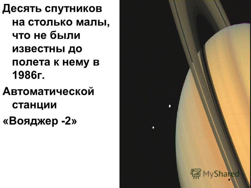 Десять спутников на столько малы, что не были известны до полета к нему в 1986 г. Автоматической станции «Вояджер -2»