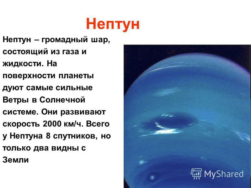 Нептун Нептун – громадный шар, состоящий из газа и жидкости. На поверхности планеты дуют самые сильные Ветры в Солнечной системе. Они развивают скорость 2000 км/ч. Всего у Нептуна 8 спутников, но только два видны с Земли
