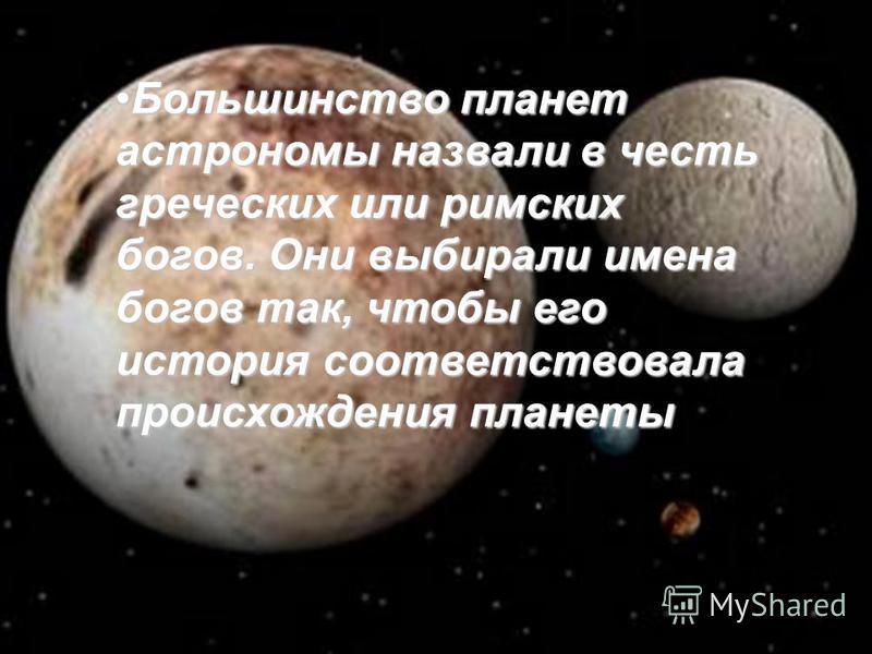 Большинство планет астрономы назвали в честь греческих или римских богов. Они выбирали имена богов так, чтобы его история соответствовала происхождения планеты Большинство планет астрономы назвали в честь греческих или римских богов. Они выбирали име