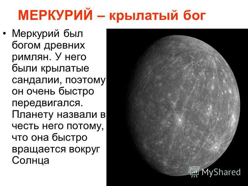 МЕРКУРИЙ – крылатый бог Меркурий был богом древних римлян. У него были крылатые сандалии, поэтому он очень быстро передвигался. Планету назвали в честь него потому, что она быстро вращается вокруг Солнца