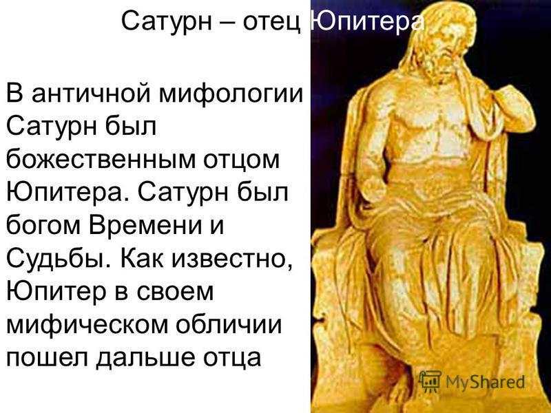 Сатурн – отец Юпитера В античной мифологии Сатурн был божественным отцом Юпитера. Сатурн был богом Времени и Судьбы. Как известно, Юпитер в своем мифическом обличии пошел дальше отца
