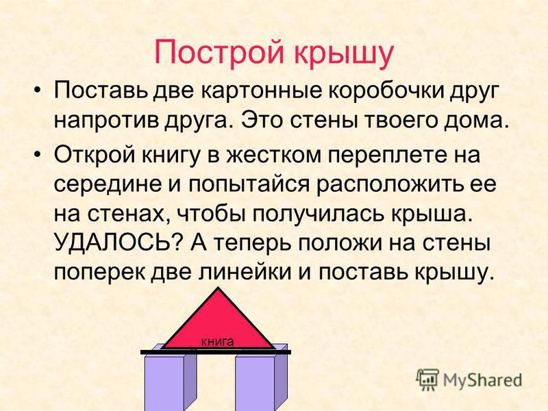 Построй крышу Поставь две картонные коробочки друг напротив друга. Это стены твоего дома. Открой книгу в жестком переплете на середине и попытайся расположить ее на стенах, чтобы получилась крыша. УДАЛОСЬ? А теперь положи на стены поперек две линейки