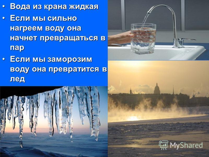 Вода из крана жидкая Вода из крана жидкая Если мы сильно нагреем воду она начнет превращаться в пар Если мы сильно нагреем воду она начнет превращаться в пар Если мы заморозим воду она превратится в лед Если мы заморозим воду она превратится в лед