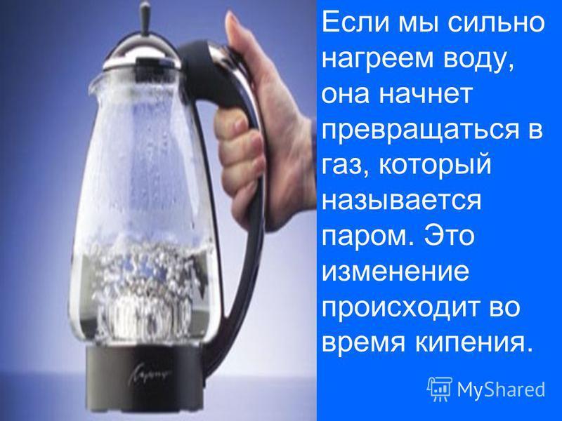 Если мы сильно нагреем воду, она начнет превращаться в газ, который называется паром. Это изменение происходит во время кипения.