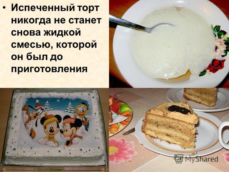 Испеченный торт никогда не станет снова жидкой смесью, которой он был до приготовления