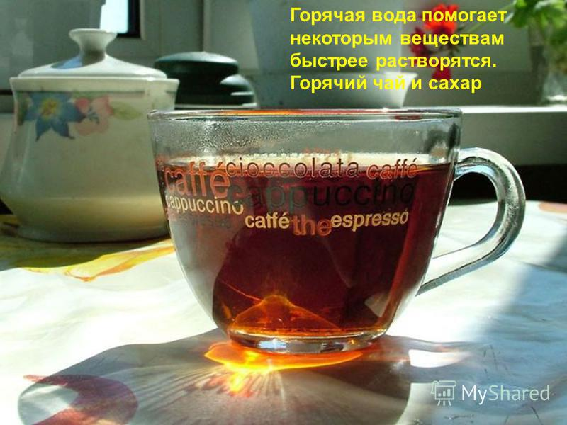 Горячая вода помогает некоторым веществам быстрее растворятся. Горячий чай и сахар