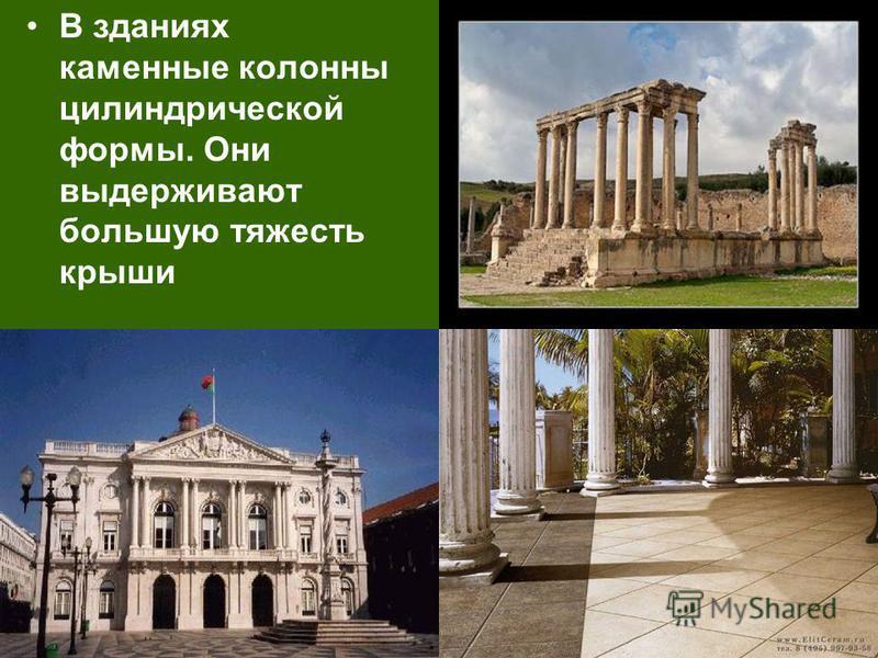 В зданиях каменные колонны цилиндрической формы. Они выдерживают большую тяжесть крыши