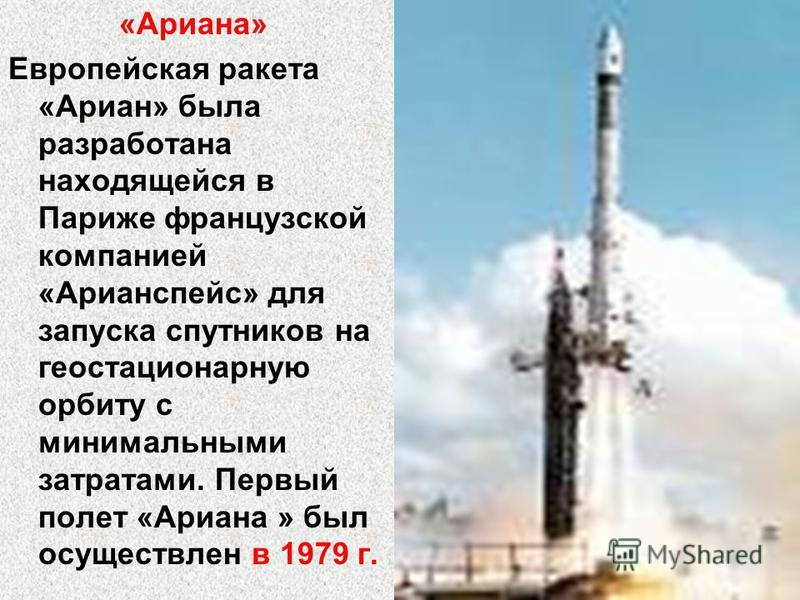 «Ариана» Европейская ракета «Ариан» была разработана находящейся в Париже французской компанией «Арианспейс» для запуска спутников на геостационарную орбиту с минимальными затратами. Первый полет «Ариана » был осуществлен в 1979 г.