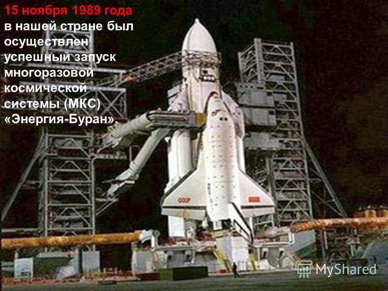 15 ноября 1989 года в нашей стране был осуществлен успешный запуск многоразовой космической системы (МКС) «Энергия-Буран».