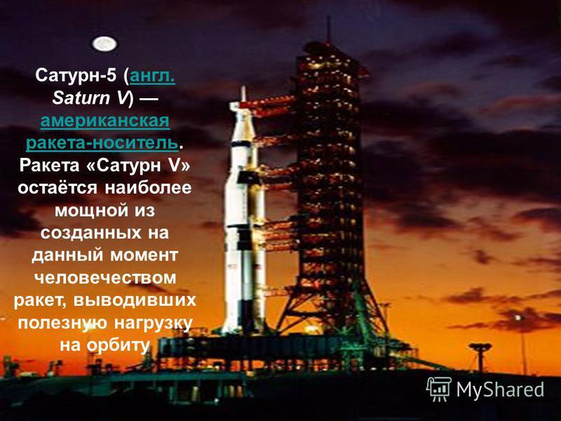 Сатурн-5 (англ. Saturn V) американская ракета-носитель. Ракета «Сатурн V» остаётся наиболее мощной из созданных на данный момент человечеством ракет, выводивших полезную нагрузку на орбиту англ. американская ракета-носитель
