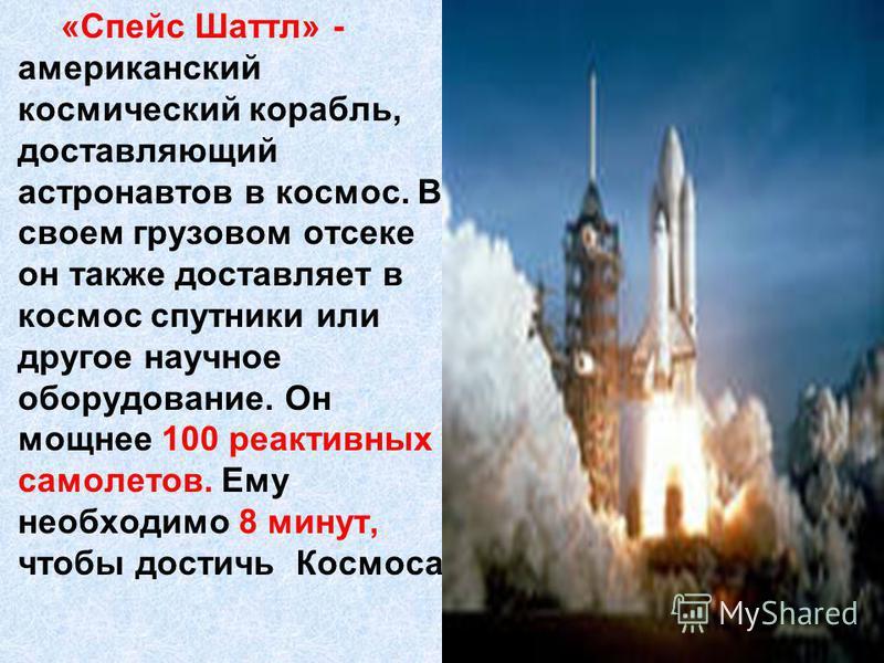 «Спейс Шаттл» - американский космический корабль, доставляющий астронавтов в космос. В своем грузовом отсеке он также доставляет в космос спутники или другое научное оборудование. Он мощнее 100 реактивных самолетов. Ему необходимо 8 минут, чтобы дост
