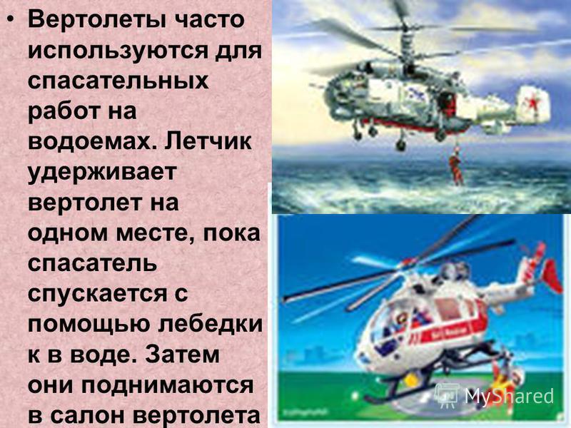 Вертолеты часто используются для спасательных работ на водоемах. Летчик удерживает вертолет на одном месте, пока спасатель спускается с помощью лебедки к в воде. Затем они поднимаются в салон вертолета