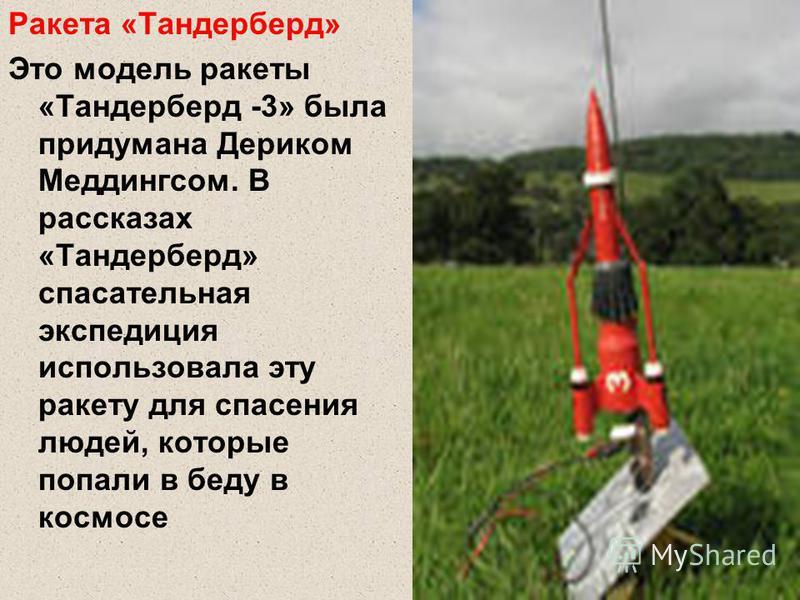 Ракета «Тандерберд» Это модель ракеты «Тандерберд -3» была придумана Дериком Меддингсом. В рассказах «Тандерберд» спасательная экспедиция использовала эту ракету для спасения людей, которые попали в беду в космосе