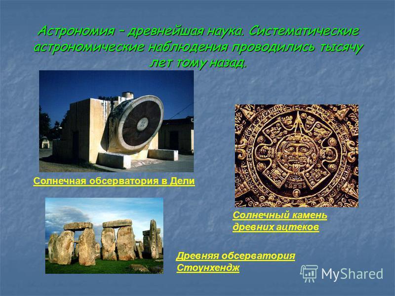 Астрономия – древнейшая наука. Систематические астрономические наблюдения проводились тысячу лет тому назад. Солнечная обсерватория в Дели Солнечный камень древних ацтеков Древняя обсерватория Стоунхендж