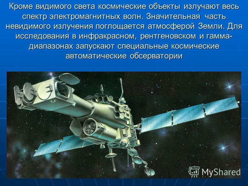 Кроме видимого света космические объекты излучают весь спектр электромагнитных волн. Значительная часть невидимого излучения поглощается атмосферой Земли. Для исследования в инфракрасном, рентгеновском и гамма- диапазонах запускают специальные космич