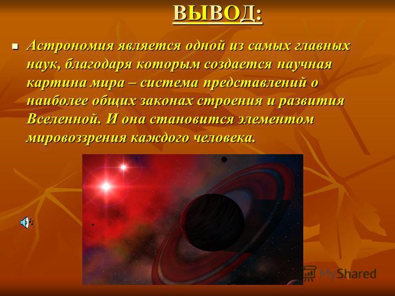 ВЫВОД: Астрономия является одной из самых главных наук, благодаря которым создается научная картина мира – система представлений о наиболее общих законах строения и развития Вселенной. И она становится элементом мировоззрения каждого человека. Астрон