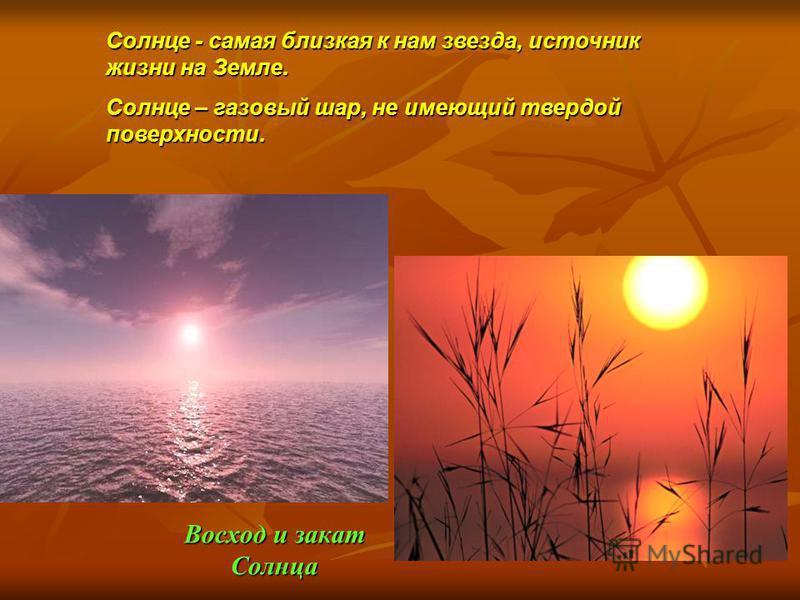 Восход и закат Солнца Солнце - самая близкая к нам звезда, источник жизни на Земле. Солнце – газовый шар, не имеющий твердой поверхности.