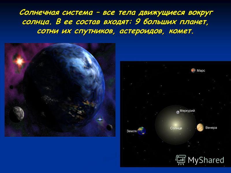 Солнечная система – все тела движущиеся вокруг солнца. В ее состав входят: 9 больших планет, сотни их спутников, астероидов, комет.