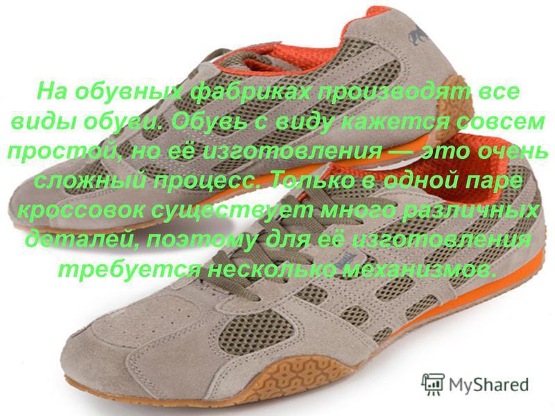 На обувных фабриках производят все виды обуви. Обувь с виду кажется совсем простой, но её изготовления это очень сложный процесс. Только в одной паре кроссовок существует много различных деталей, поэтому для её изготовления требуется несколько механи