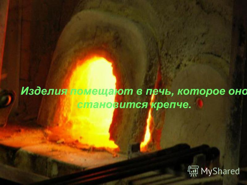 Изделия помещают в печь, которое оно становится крепче.