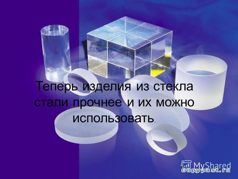 Теперь изделия из стекла стали прочнее и их можно использовать.
